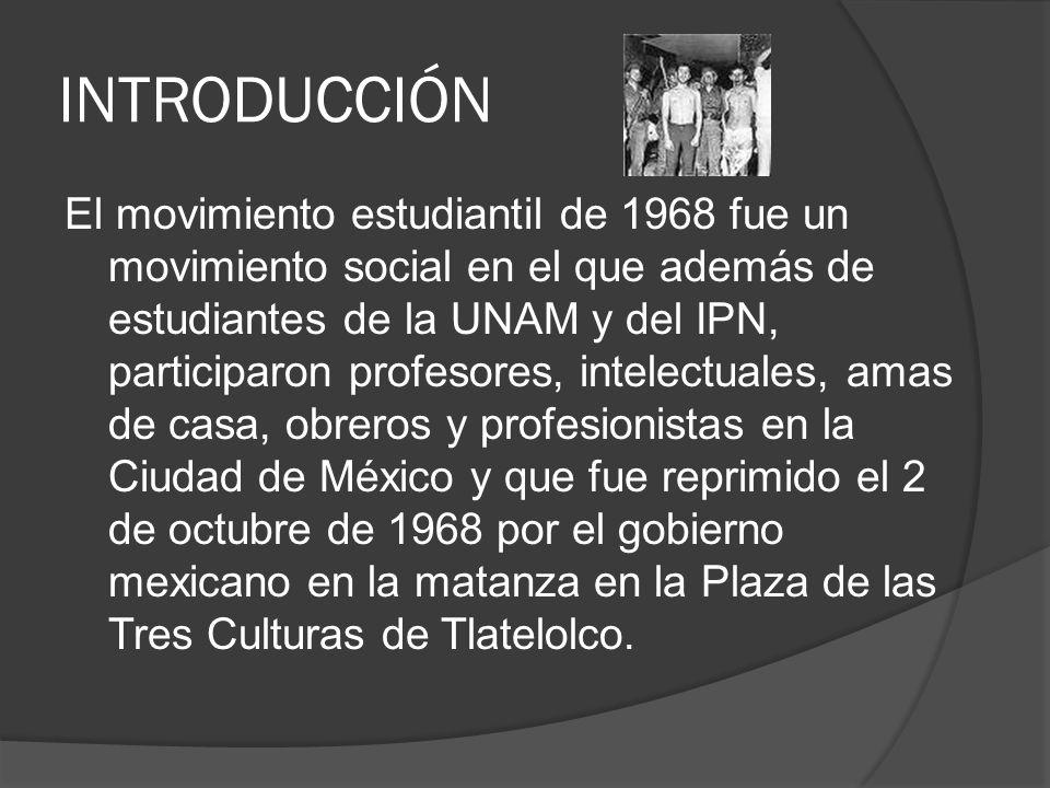 INTRODUCCIÓN El movimiento estudiantil de 1968 fue un movimiento social en el que además de estudiantes de la UNAM y del IPN, participaron profesores,