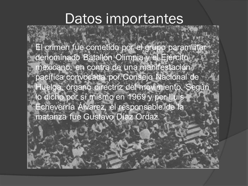 Datos importantes El crimen fue cometido por el grupo paramilitar denominado Batallón Olimpia y el Ejército mexicano, en contra de una manifestación p