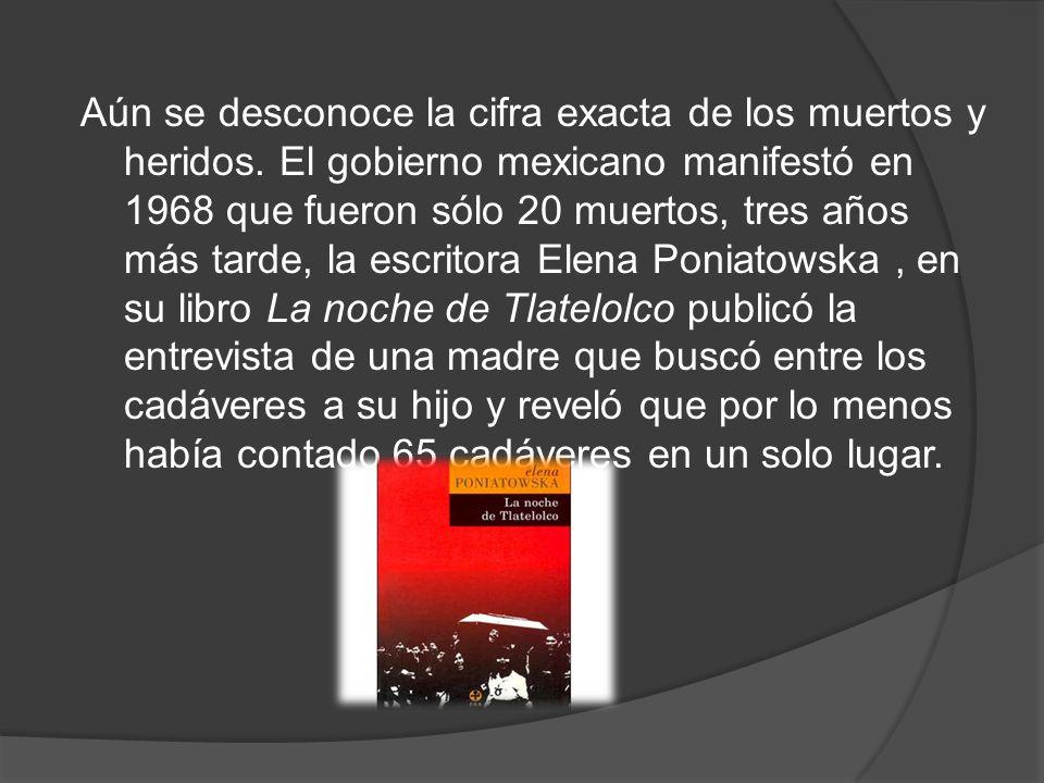 Aún se desconoce la cifra exacta de los muertos y heridos. El gobierno mexicano manifestó en 1968 que fueron sólo 20 muertos, tres años más tarde, la