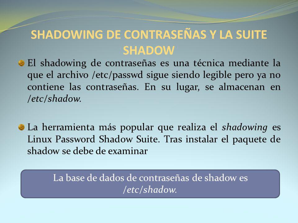 SHADOWING DE CONTRASEÑAS Y LA SUITE SHADOW El shadowing de contraseñas es una técnica mediante la que el archivo /etc/passwd sigue siendo legible pero