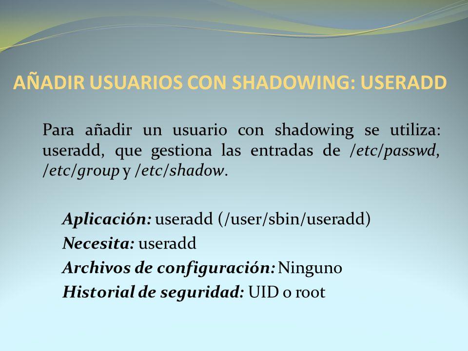 AÑADIR USUARIOS CON SHADOWING: USERADD Para añadir un usuario con shadowing se utiliza: useradd, que gestiona las entradas de /etc/passwd, /etc/group