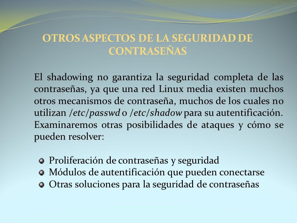 OTROS ASPECTOS DE LA SEGURIDAD DE CONTRASEÑAS El shadowing no garantiza la seguridad completa de las contraseñas, ya que una red Linux media existen m