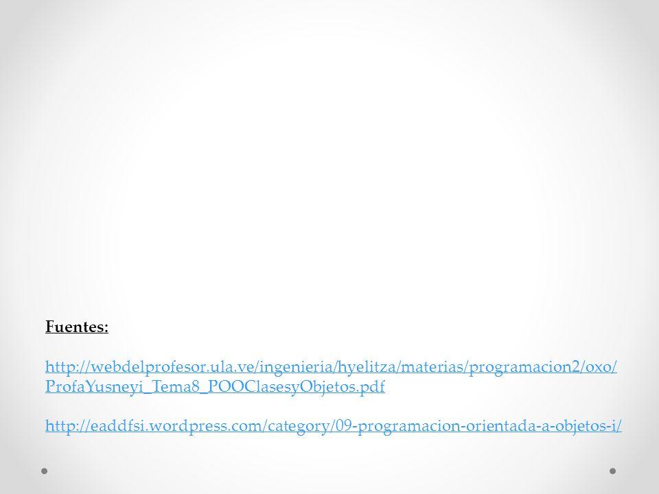 Fuentes: http://webdelprofesor.ula.ve/ingenieria/hyelitza/materias/programacion2/oxo/ ProfaYusneyi_Tema8_POOClasesyObjetos.pdf http://eaddfsi.wordpres