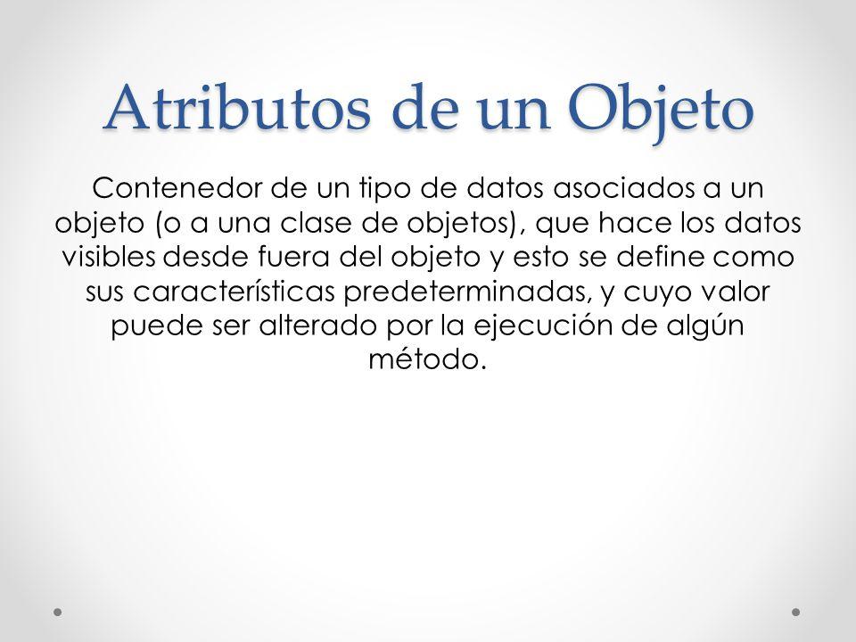 Atributos de un Objeto Contenedor de un tipo de datos asociados a un objeto (o a una clase de objetos), que hace los datos visibles desde fuera del ob