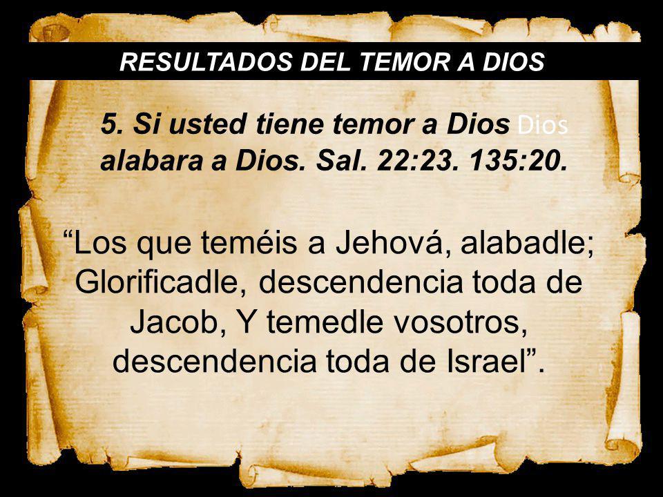 RESULTADOS DEL TEMOR A DIOS Los que teméis a Jehová, alabadle; Glorificadle, descendencia toda de Jacob, Y temedle vosotros, descendencia toda de Isra