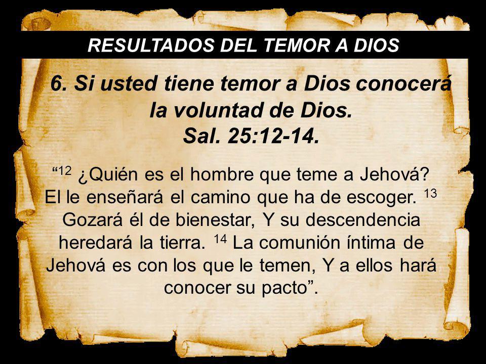 RESULTADOS DEL TEMOR A DIOS 12 ¿Quién es el hombre que teme a Jehová? El le enseñará el camino que ha de escoger. 13 Gozará él de bienestar, Y su desc