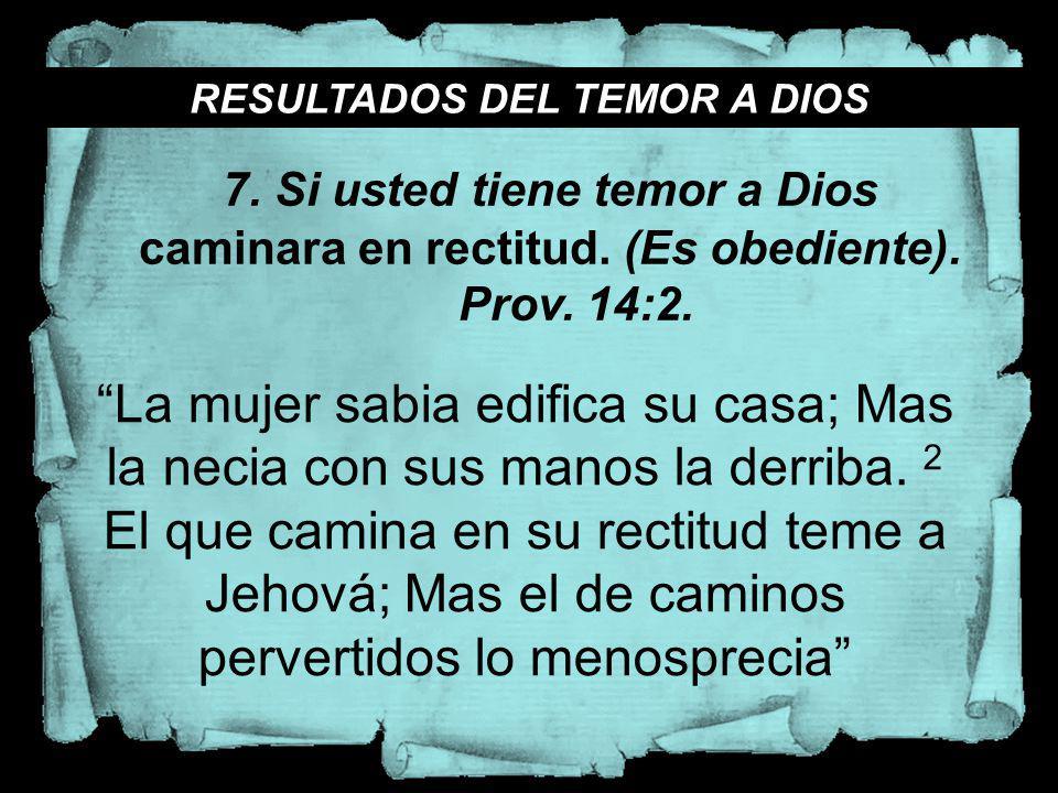 RESULTADOS DEL TEMOR A DIOS La mujer sabia edifica su casa; Mas la necia con sus manos la derriba. 2 El que camina en su rectitud teme a Jehová; Mas e