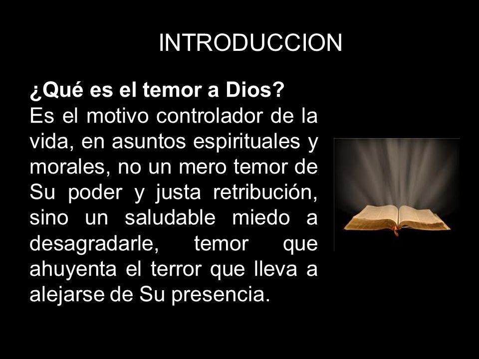 INTRODUCCION ¿Qué es el temor a Dios? Es el motivo controlador de la vida, en asuntos espirituales y morales, no un mero temor de Su poder y justa ret