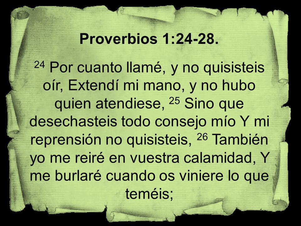 Proverbios 1:24-28. 24 Por cuanto llamé, y no quisisteis oír, Extendí mi mano, y no hubo quien atendiese, 25 Sino que desechasteis todo consejo mío Y
