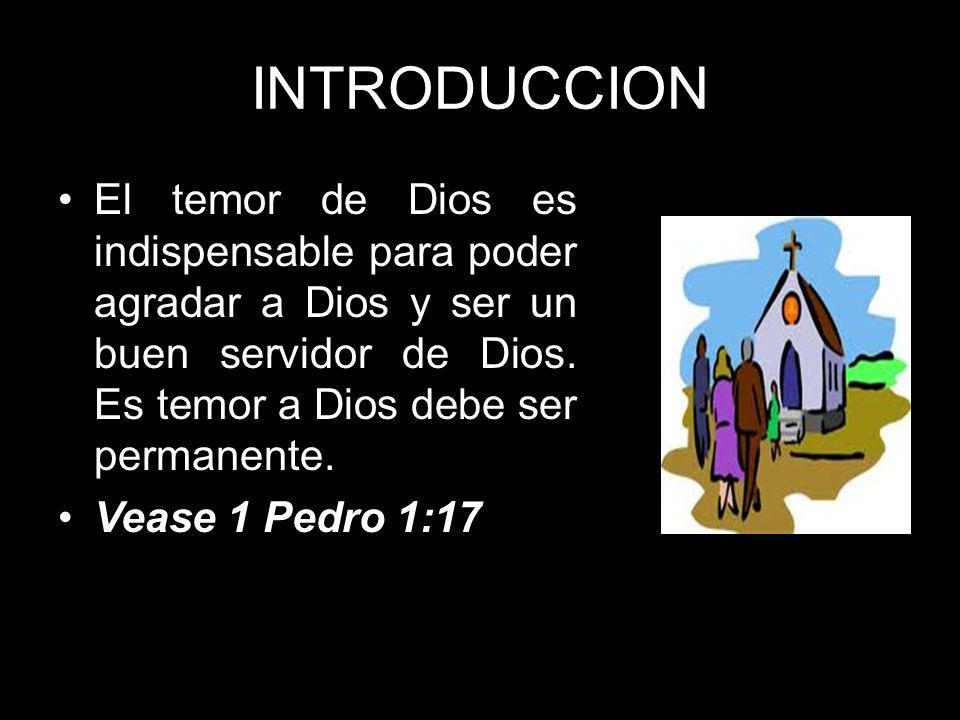 INTRODUCCION El temor de Dios es indispensable para poder agradar a Dios y ser un buen servidor de Dios. Es temor a Dios debe ser permanente. Vease 1