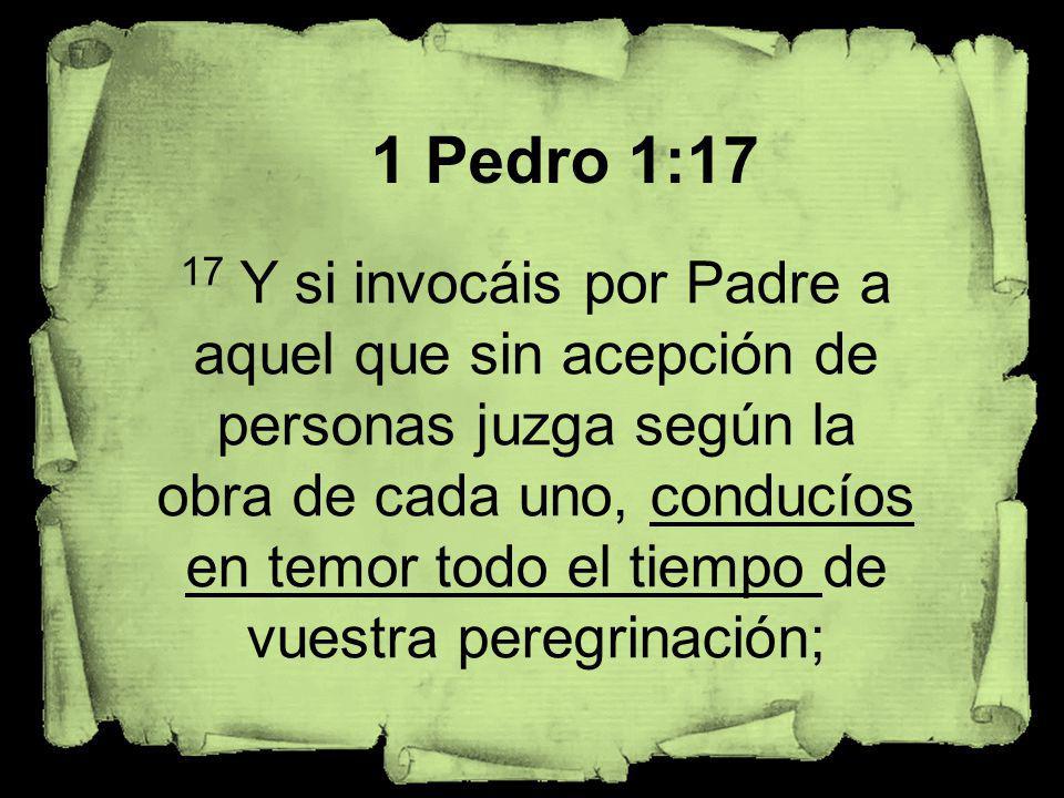 1 Pedro 1:17 17 Y si invocáis por Padre a aquel que sin acepción de personas juzga según la obra de cada uno, conducíos en temor todo el tiempo de vue