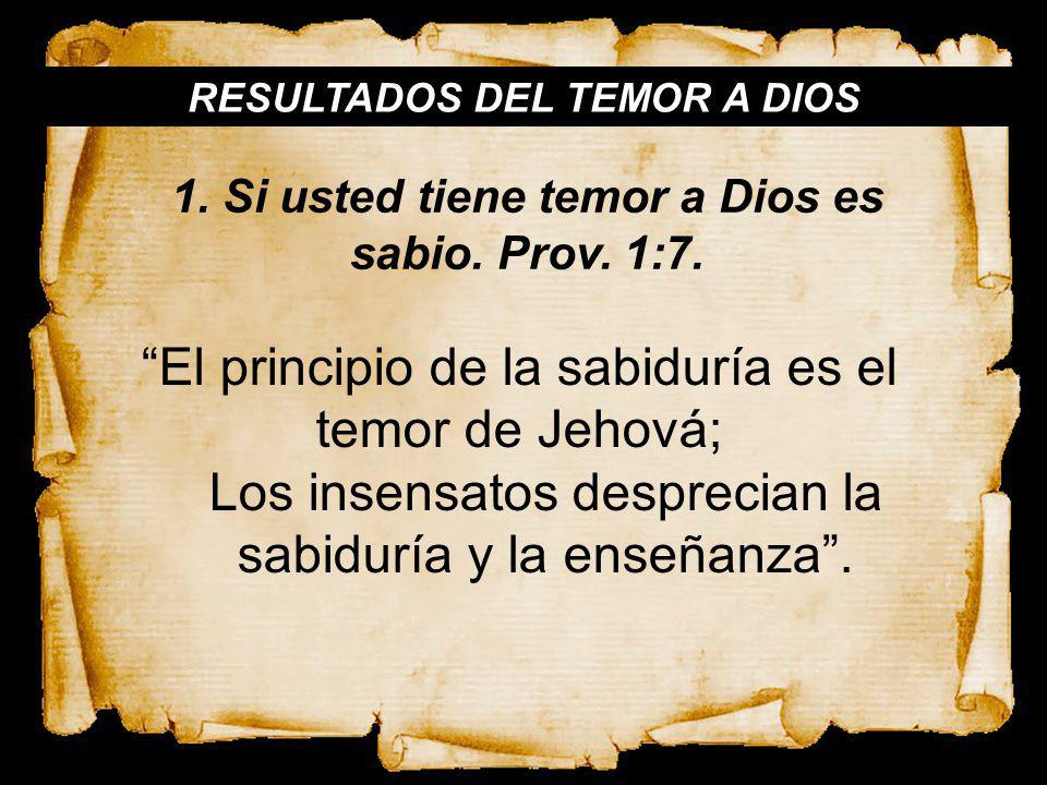 RESULTADOS DEL TEMOR A DIOS 1. Si usted tiene temor a Dios es sabio. Prov. 1:7. El principio de la sabiduría es el temor de Jehová; Los insensatos des