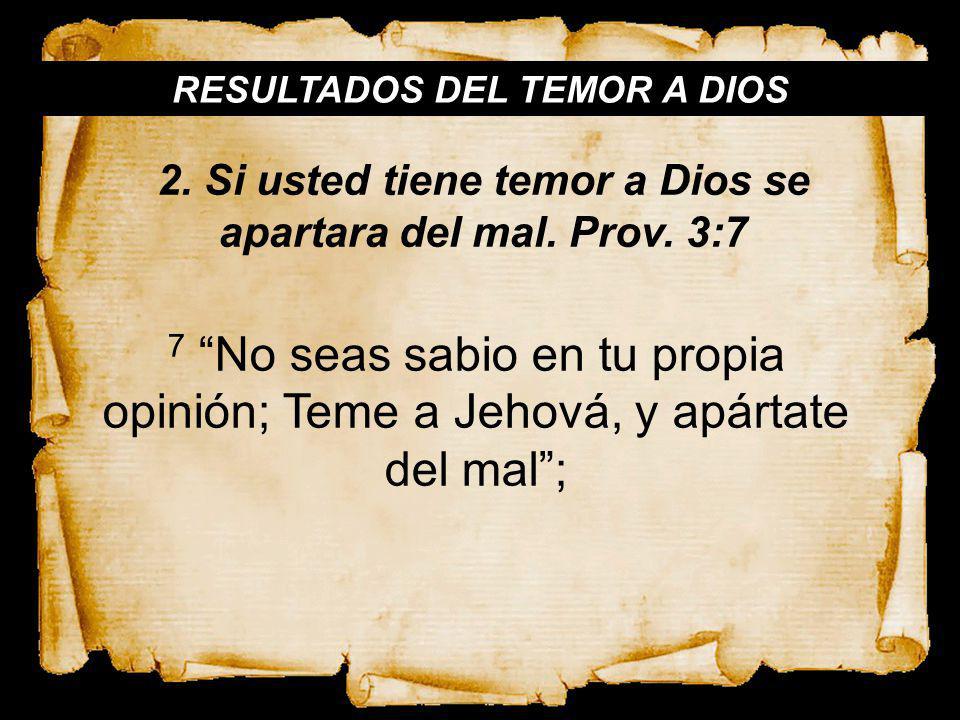 RESULTADOS DEL TEMOR A DIOS 7 No seas sabio en tu propia opinión; Teme a Jehová, y apártate del mal; 2. Si usted tiene temor a Dios se apartara del ma