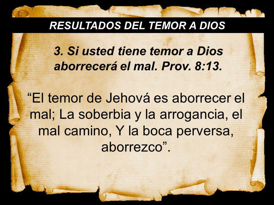 RESULTADOS DEL TEMOR A DIOS El temor de Jehová es aborrecer el mal; La soberbia y la arrogancia, el mal camino, Y la boca perversa, aborrezco. 3. Si u