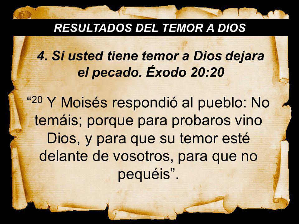RESULTADOS DEL TEMOR A DIOS 20 Y Moisés respondió al pueblo: No temáis; porque para probaros vino Dios, y para que su temor esté delante de vosotros,