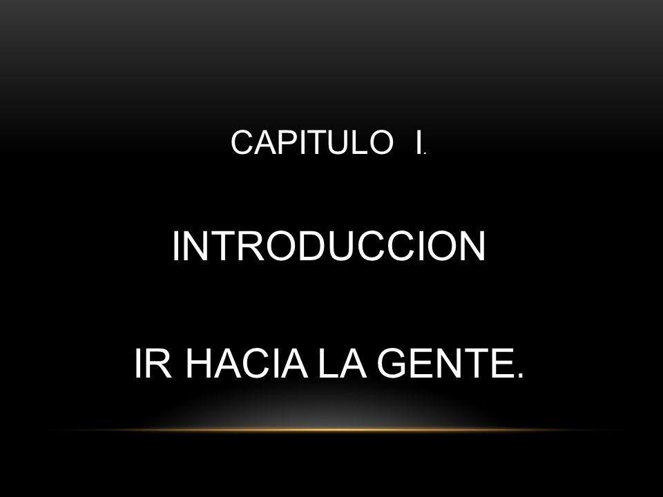 CAPITULO I. INTRODUCCION IR HACIA LA GENTE.