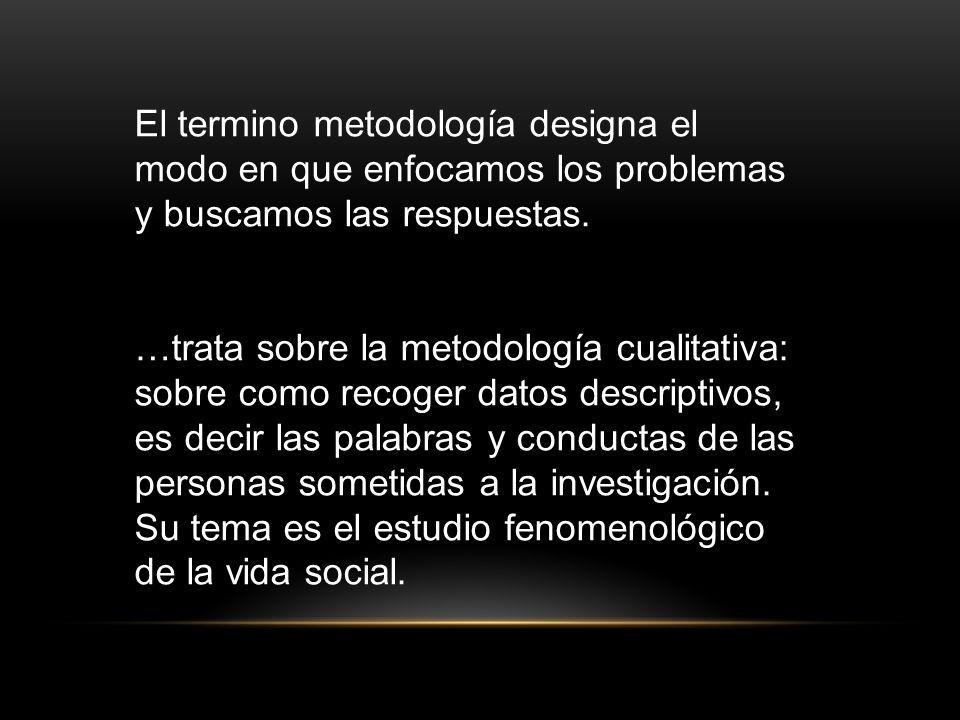 El termino metodología designa el modo en que enfocamos los problemas y buscamos las respuestas. …trata sobre la metodología cualitativa: sobre como r