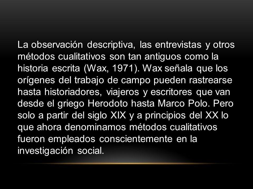 La observación descriptiva, las entrevistas y otros métodos cualitativos son tan antiguos como la historia escrita (Wax, 1971). Wax señala que los orí