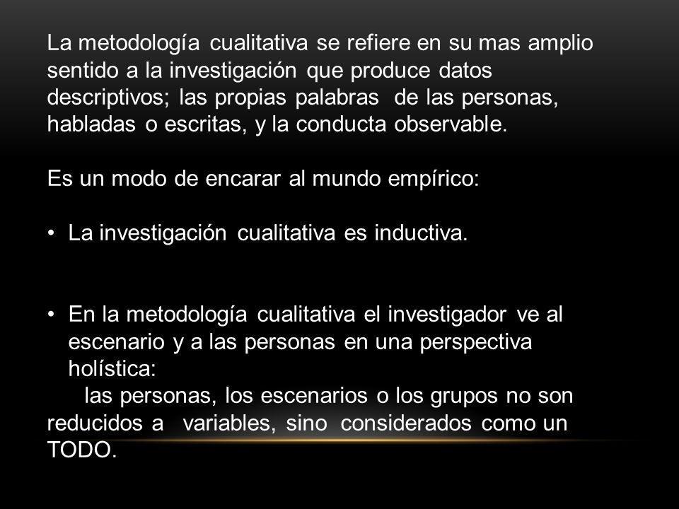 La metodología cualitativa se refiere en su mas amplio sentido a la investigación que produce datos descriptivos; las propias palabras de las personas