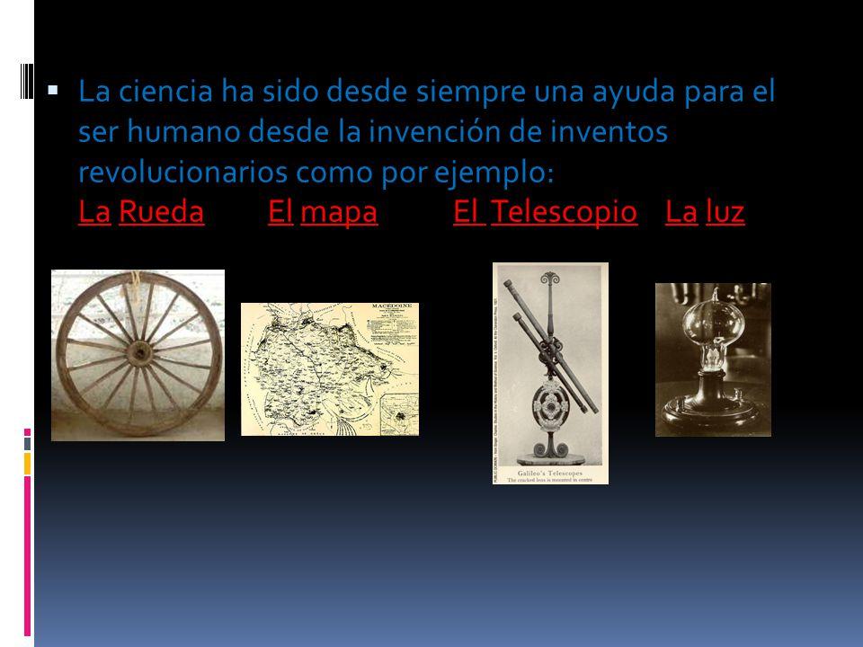 La ciencia ha sido desde siempre una ayuda para el ser humano desde la invención de inventos revolucionarios como por ejemplo: La Rueda El mapa El Tel