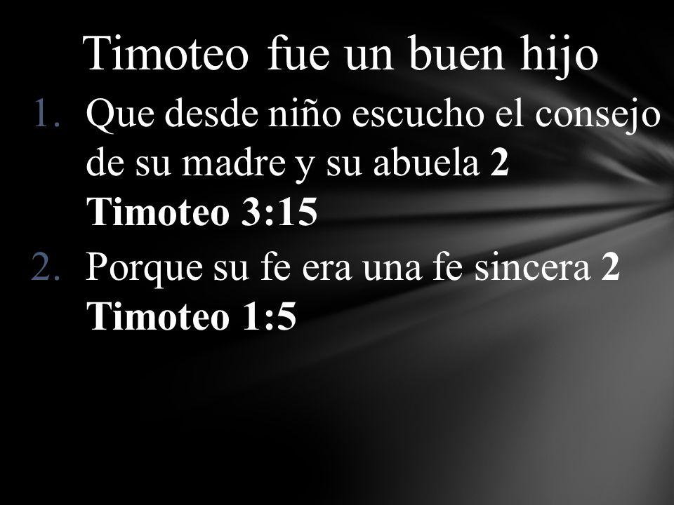 Timoteo fue un buen hijo 1.Que desde niño escucho el consejo de su madre y su abuela 2 Timoteo 3:15 2.Porque su fe era una fe sincera 2 Timoteo 1:5