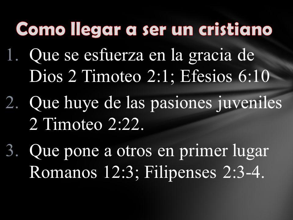 1.Que se esfuerza en la gracia de Dios 2 Timoteo 2:1; Efesios 6:10 2.Que huye de las pasiones juveniles 2 Timoteo 2:22.