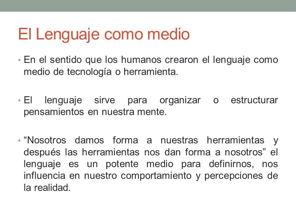 El Lenguaje como medio En el sentido que los humanos crearon el lenguaje como medio de tecnología o herramienta. El lenguaje sirve para organizar o es