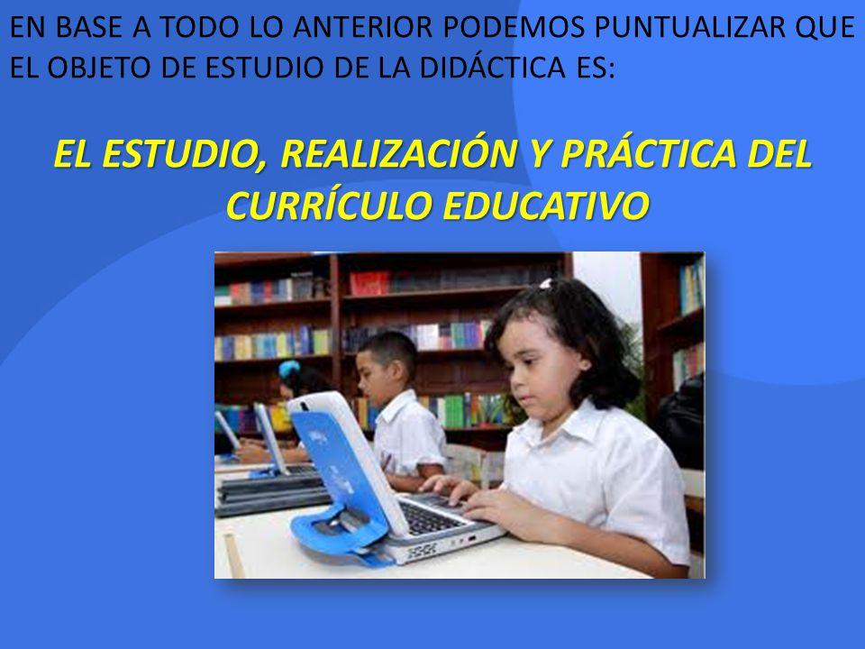 EN BASE A TODO LO ANTERIOR PODEMOS PUNTUALIZAR QUE EL OBJETO DE ESTUDIO DE LA DIDÁCTICA ES: EL ESTUDIO, REALIZACIÓN Y PRÁCTICA DEL CURRÍCULO EDUCATIVO