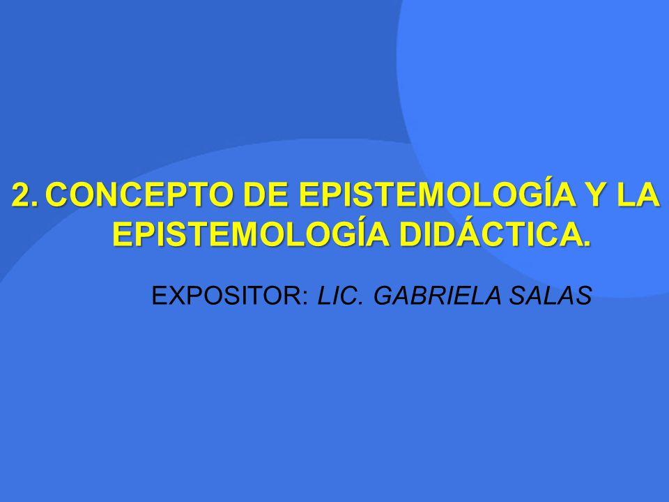 2.CONCEPTO DE EPISTEMOLOGÍA Y LA EPISTEMOLOGÍA DIDÁCTICA. EXPOSITOR: LIC. GABRIELA SALAS