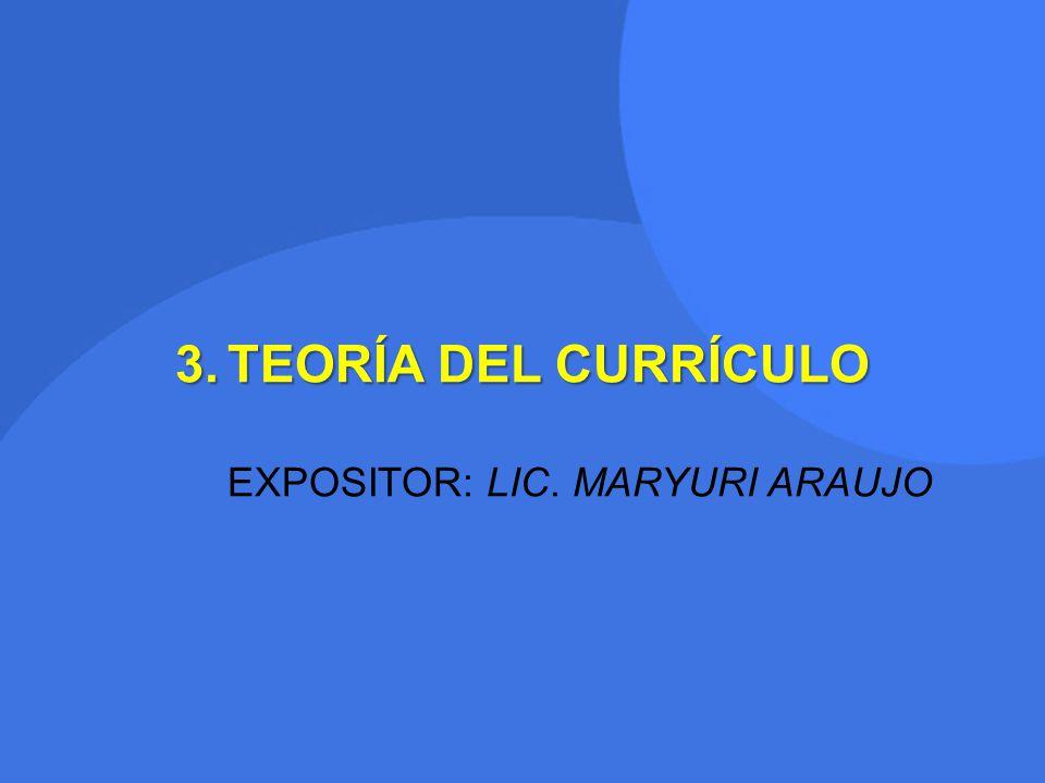 3.TEORÍA DEL CURRÍCULO EXPOSITOR: LIC. MARYURI ARAUJO