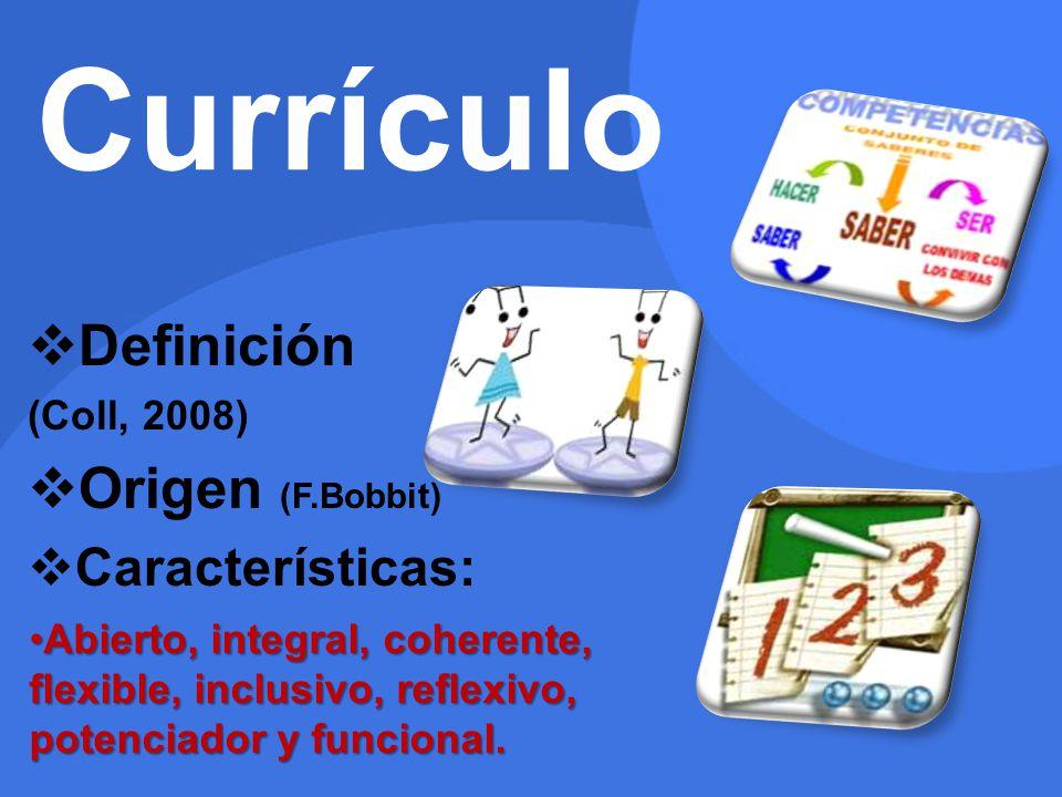 Currículo Definición (Coll, 2008) Origen (F.Bobbit) Características: Abierto, integral, coherente, flexible, inclusivo, reflexivo, potenciador y funci