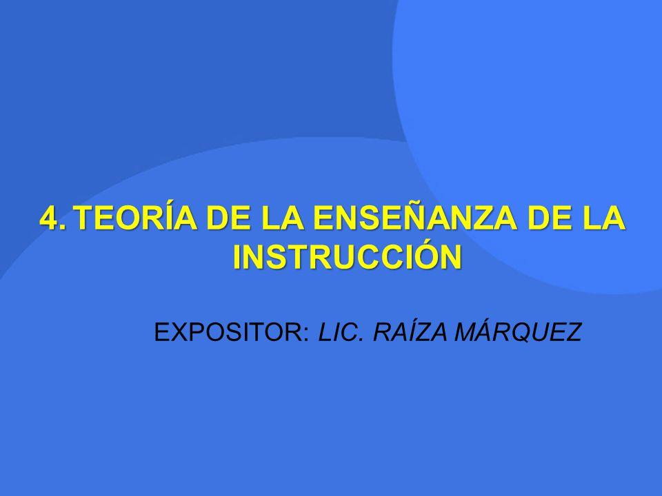 4.TEORÍA DE LA ENSEÑANZA DE LA INSTRUCCIÓN EXPOSITOR: LIC. RAÍZA MÁRQUEZ