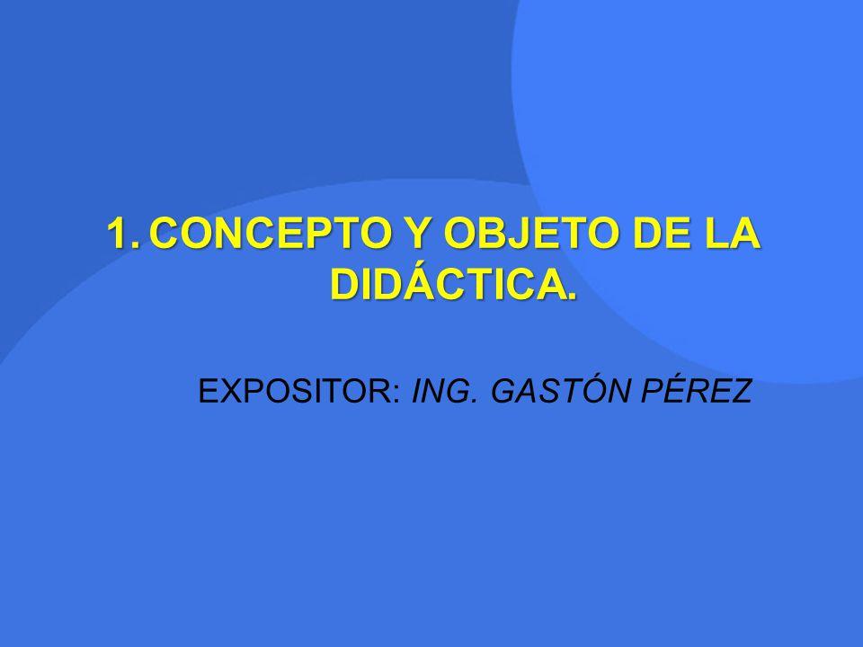 1.CONCEPTO Y OBJETO DE LA DIDÁCTICA. EXPOSITOR: ING. GASTÓN PÉREZ