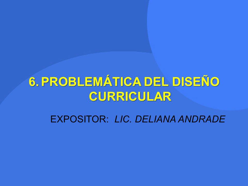 6.PROBLEMÁTICA DEL DISEÑO CURRICULAR EXPOSITOR: LIC. DELIANA ANDRADE