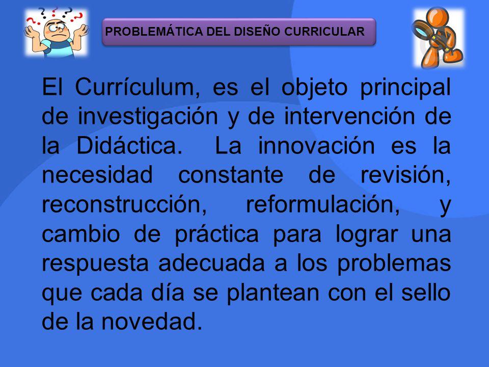El Currículum, es el objeto principal de investigación y de intervención de la Didáctica. La innovación es la necesidad constante de revisión, reconst