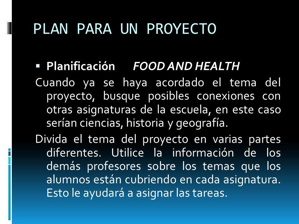 PLAN PARA UN PROYECTO Planificación FOOD AND HEALTH Cuando ya se haya acordado el tema del proyecto, busque posibles conexiones con otras asignaturas