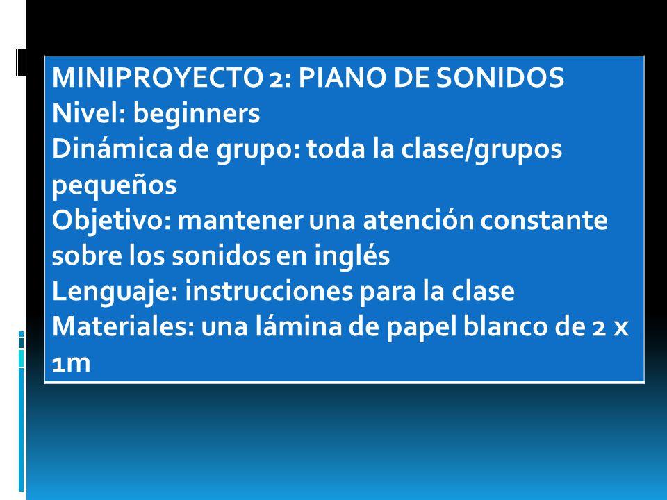MINIPROYECTO 2: PIANO DE SONIDOS Nivel: beginners Dinámica de grupo: toda la clase/grupos pequeños Objetivo: mantener una atención constante sobre los