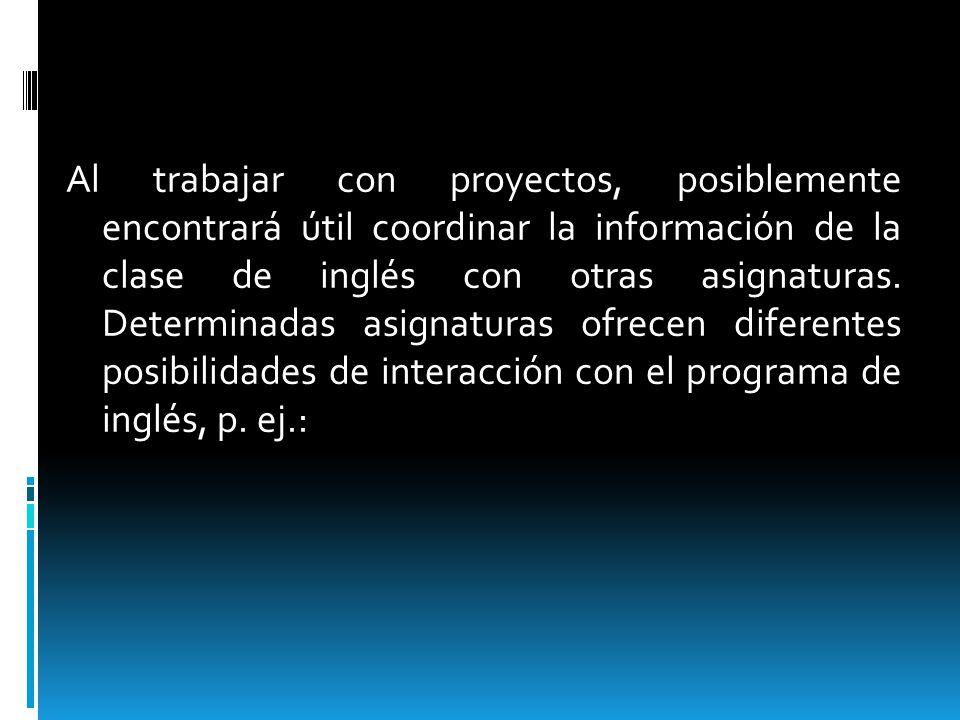 Al trabajar con proyectos, posiblemente encontrará útil coordinar la información de la clase de inglés con otras asignaturas. Determinadas asignaturas