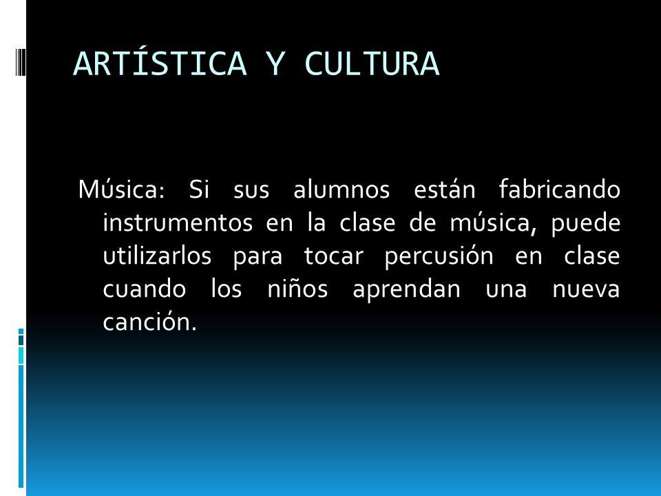 ARTÍSTICA Y CULTURA Música: Si sus alumnos están fabricando instrumentos en la clase de música, puede utilizarlos para tocar percusión en clase cuando