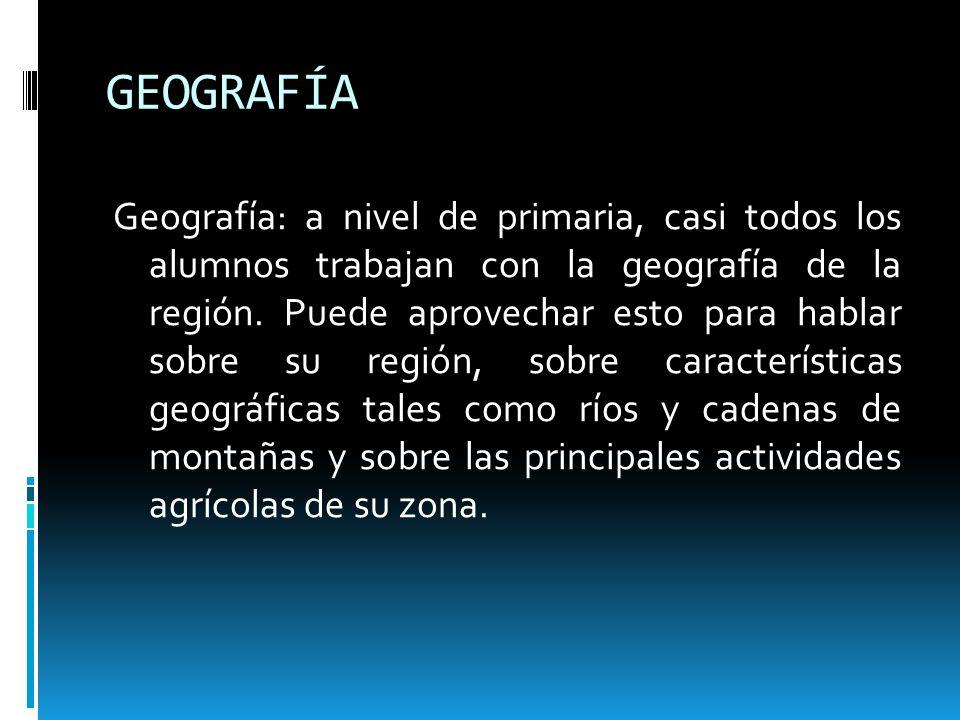 GEOGRAFÍA Geografía: a nivel de primaria, casi todos los alumnos trabajan con la geografía de la región. Puede aprovechar esto para hablar sobre su re