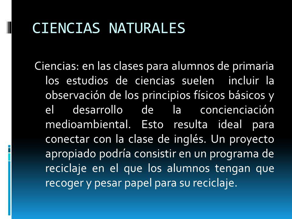 CIENCIAS NATURALES Ciencias: en las clases para alumnos de primaria los estudios de ciencias suelen incluir la observación de los principios físicos b