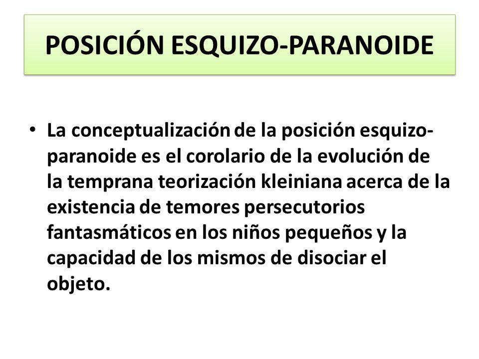 POSICIÓN ESQUIZO-PARANOIDE La conceptualización de la posición esquizo- paranoide es el corolario de la evolución de la temprana teorización kleiniana
