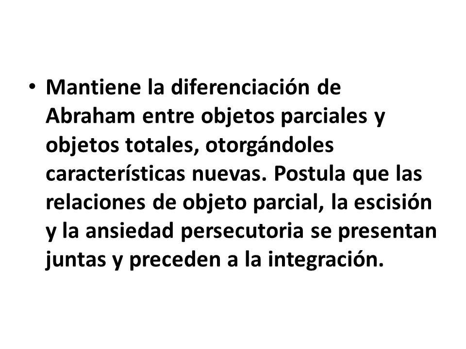 Mantiene la diferenciación de Abraham entre objetos parciales y objetos totales, otorgándoles características nuevas. Postula que las relaciones de ob
