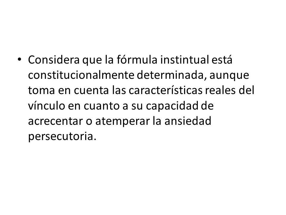 Considera que la fórmula instintual está constitucionalmente determinada, aunque toma en cuenta las características reales del vínculo en cuanto a su