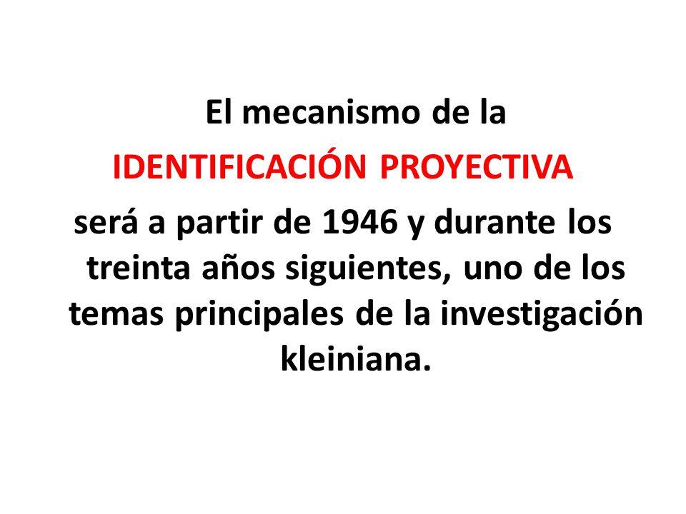 El mecanismo de la IDENTIFICACIÓN PROYECTIVA será a partir de 1946 y durante los treinta años siguientes, uno de los temas principales de la investigación kleiniana.