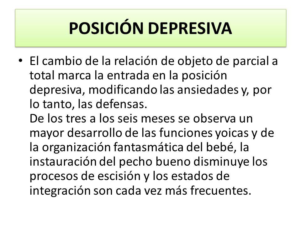 POSICIÓN DEPRESIVA El cambio de la relación de objeto de parcial a total marca la entrada en la posición depresiva, modificando las ansiedades y, por lo tanto, las defensas.