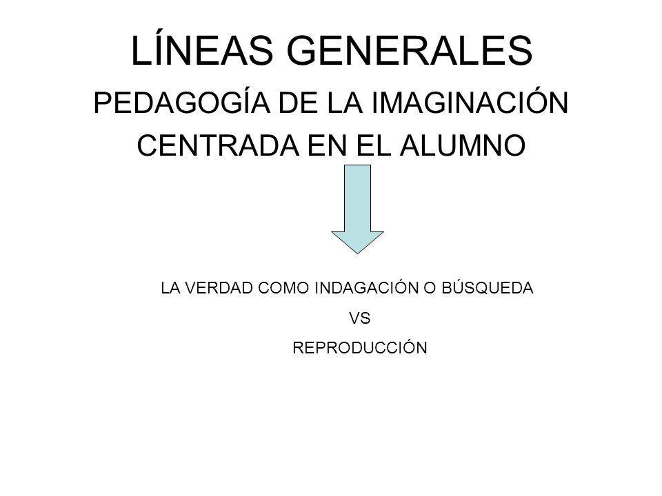 LÍNEAS GENERALES PEDAGOGÍA DE LA IMAGINACIÓN CENTRADA EN EL ALUMNO LA VERDAD COMO INDAGACIÓN O BÚSQUEDA VS REPRODUCCIÓN