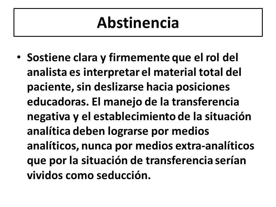 Abstinencia Sostiene clara y firmemente que el rol del analista es interpretar el material total del paciente, sin deslizarse hacia posiciones educado