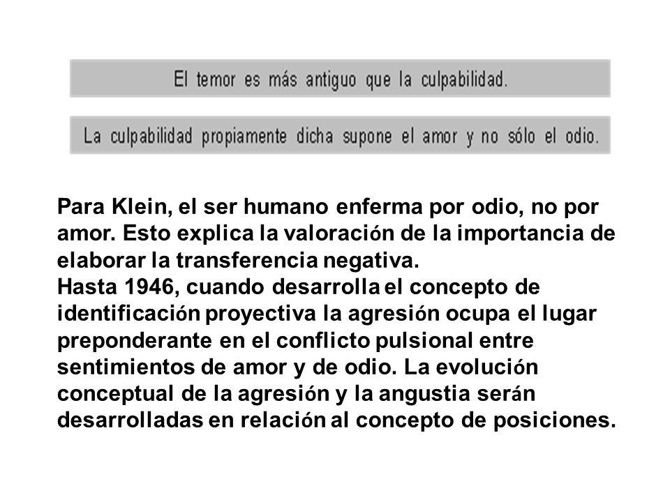 Para Klein, el ser humano enferma por odio, no por amor. Esto explica la valoraci ó n de la importancia de elaborar la transferencia negativa. Hasta 1