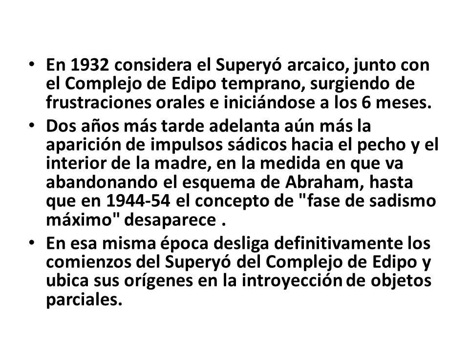En 1932 considera el Superyó arcaico, junto con el Complejo de Edipo temprano, surgiendo de frustraciones orales e iniciándose a los 6 meses. Dos años